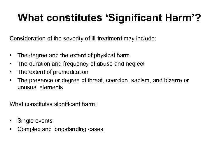 What constitutes 'Significant Harm'? Consideration of the severity of ill-treatment may include: • •