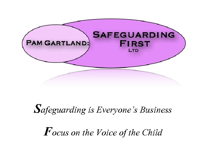 Safeguarding is Everyone's Business Focus on the Voice of the Child
