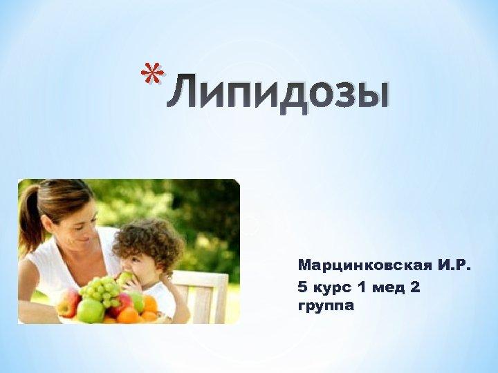 * Липидозы Марцинковская И. Р. 5 курс 1 мед 2 группа
