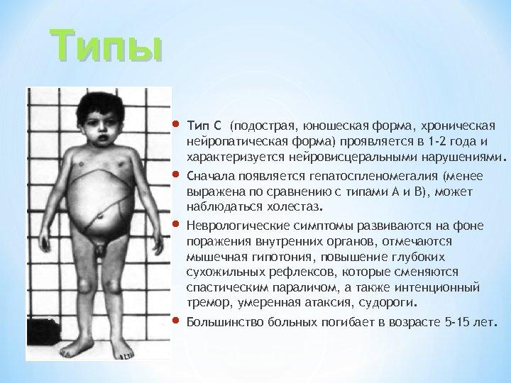 Типы Тип С (подострая, юношеская форма, хроническая нейропатическая форма) проявляется в 1 -2 года