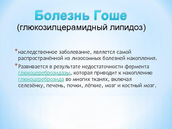 Болезнь Гоше (глюкозилцерамидный липидоз) *наследственное заболевание, является самой распространённой из лизосомных болезней накопления. *Развивается