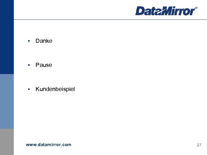 § Danke § Pause § Kundenbeispiel www. datamirror. com 27