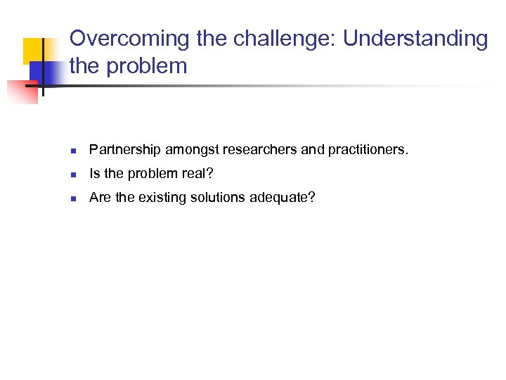 Overcoming the challenge: Understanding the problem n Partnership amongst researchers and practitioners. n Is