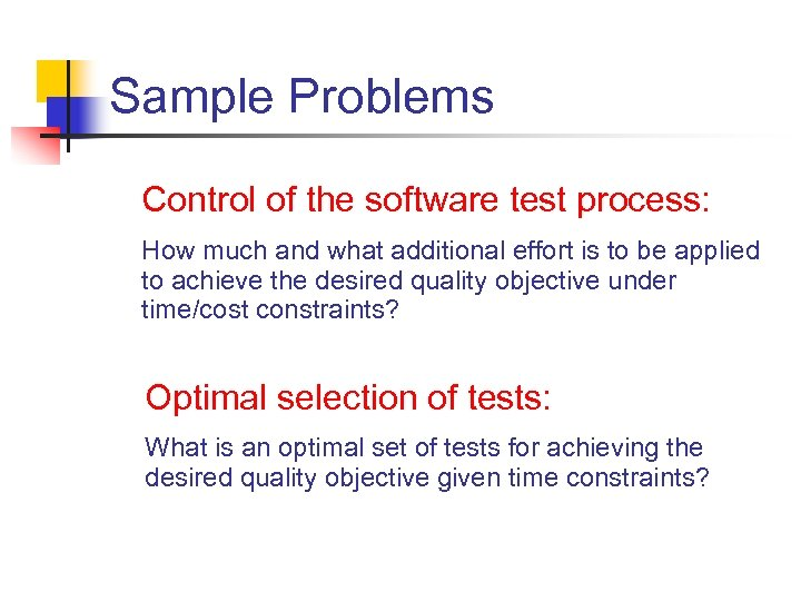 Sample Problems Control of the software test process: How much and what additional effort