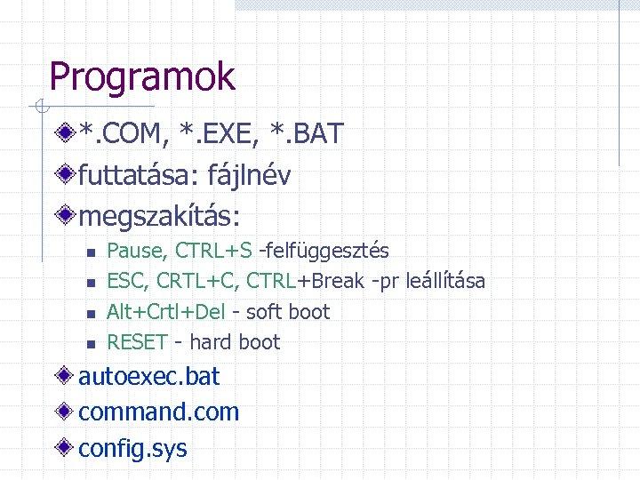 Programok *. COM, *. EXE, *. BAT futtatása: fájlnév megszakítás: n n Pause, CTRL+S