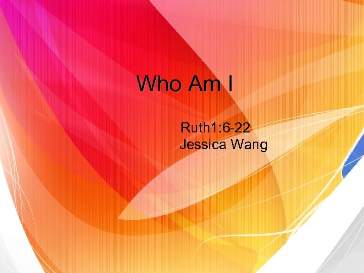 Who Am I Ruth 1: 6 -22 Jessica Wang