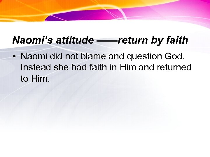 Naomi's attitude ——return by faith • Naomi did not blame and question God. Instead