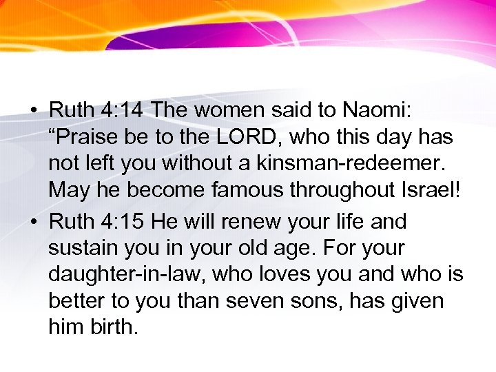 "• Ruth 4: 14 The women said to Naomi: ""Praise be to the"