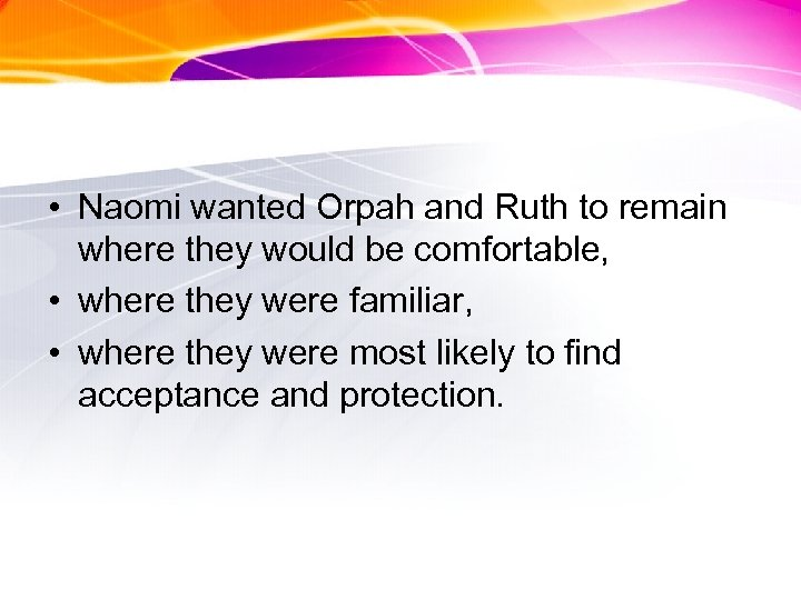 • Naomi wanted Orpah and Ruth to remain where they would be comfortable,