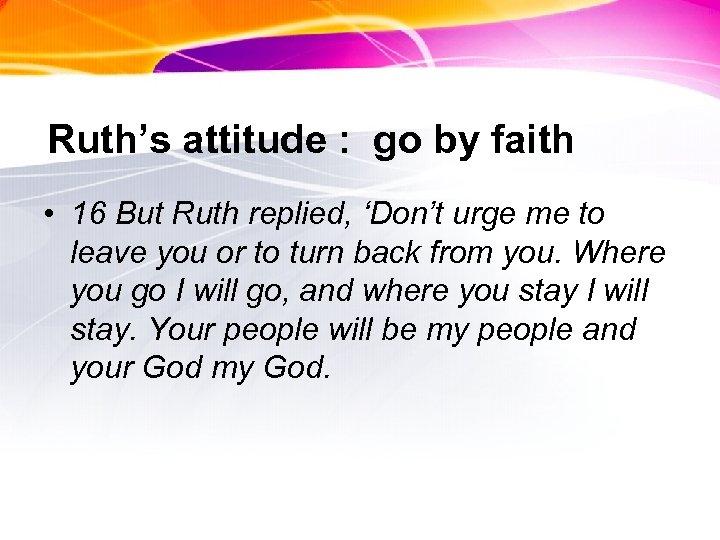 Ruth's attitude : go by faith • 16 But Ruth replied, 'Don't urge me