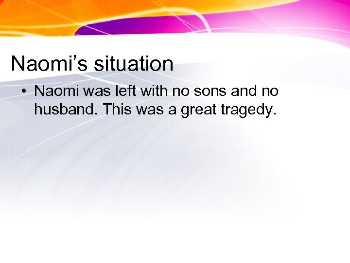 Naomi's situation • Naomi was left with no sons and no husband. This was