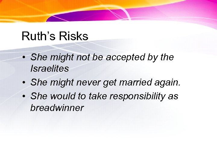 Ruth's Risks • She might not be accepted by the Israelites • She might