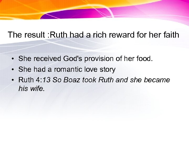 The result : Ruth had a rich reward for her faith • She received