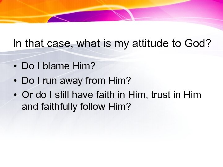 In that case, what is my attitude to God? • Do I blame Him?