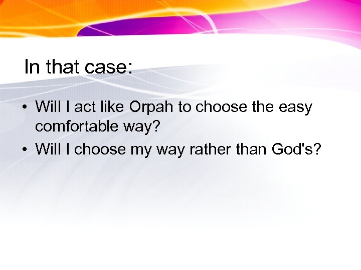 In that case: • Will I act like Orpah to choose the easy comfortable
