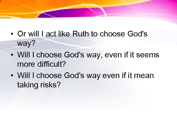 • Or will I act like Ruth to choose God's way? • Will