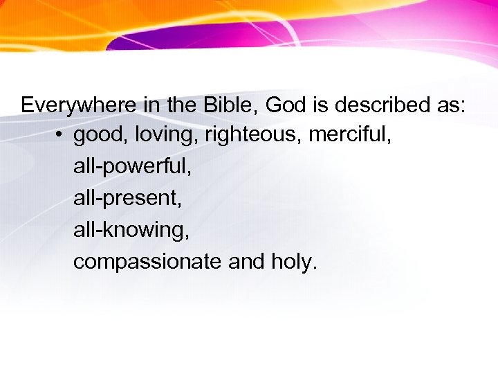 Everywhere in the Bible, God is described as: • good, loving, righteous, merciful, all-powerful,
