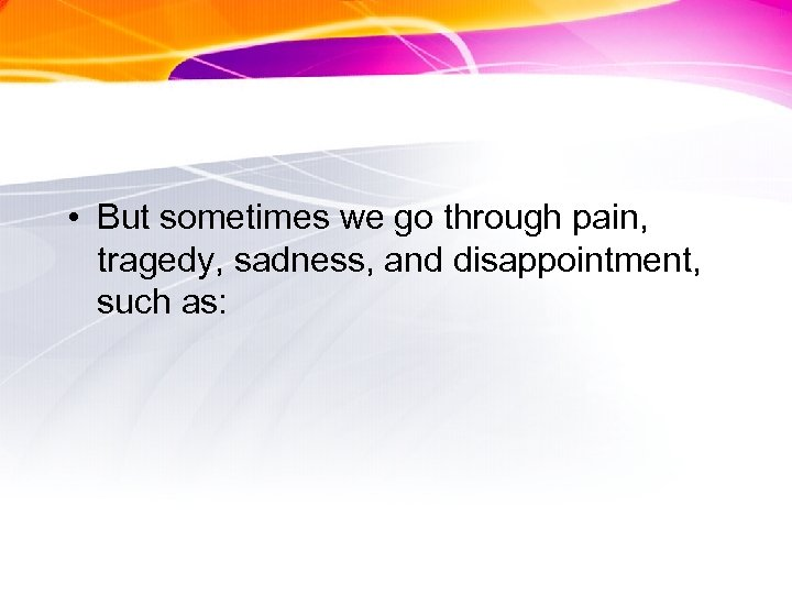 • But sometimes we go through pain, tragedy, sadness, and disappointment, such as: