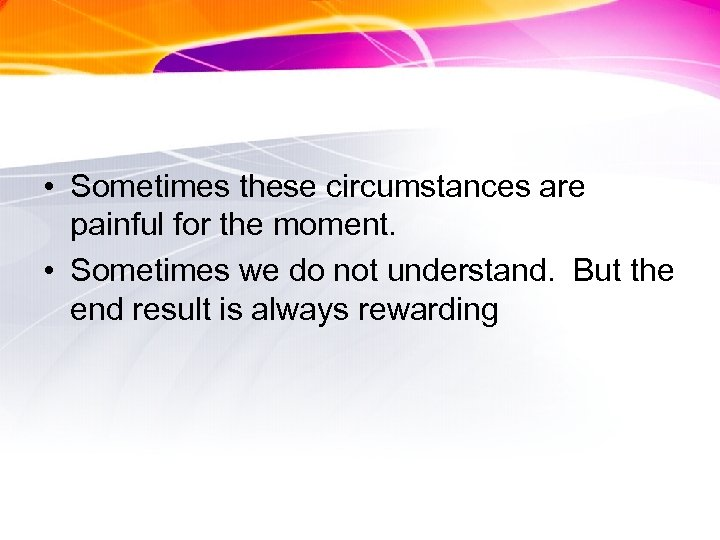 • Sometimes these circumstances are painful for the moment. • Sometimes we do
