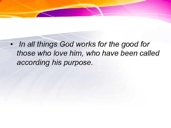 • In all things God works for the good for those who love