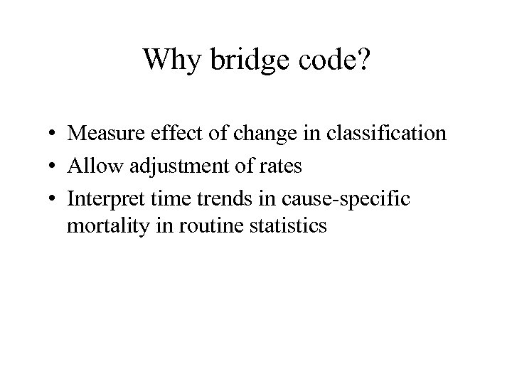 Why bridge code? • Measure effect of change in classification • Allow adjustment of
