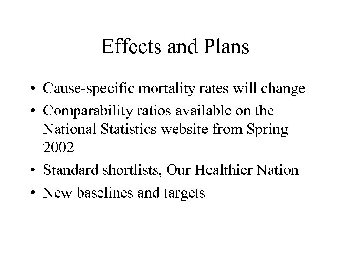 Effects and Plans • Cause-specific mortality rates will change • Comparability ratios available on