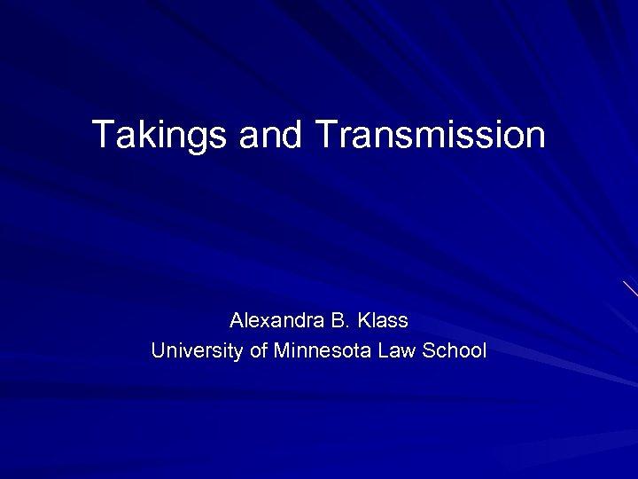 Takings and Transmission Alexandra B. Klass University of Minnesota Law School