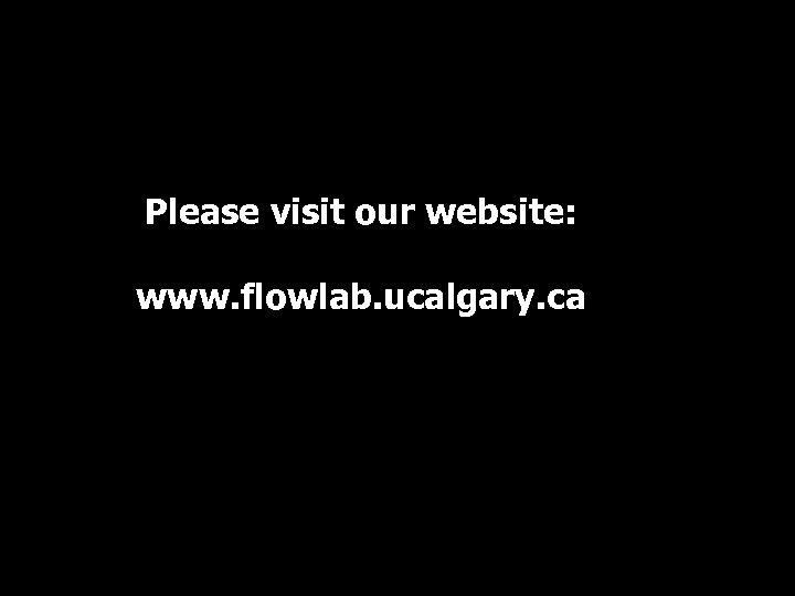 Please visit our website: www. flowlab. ucalgary. ca