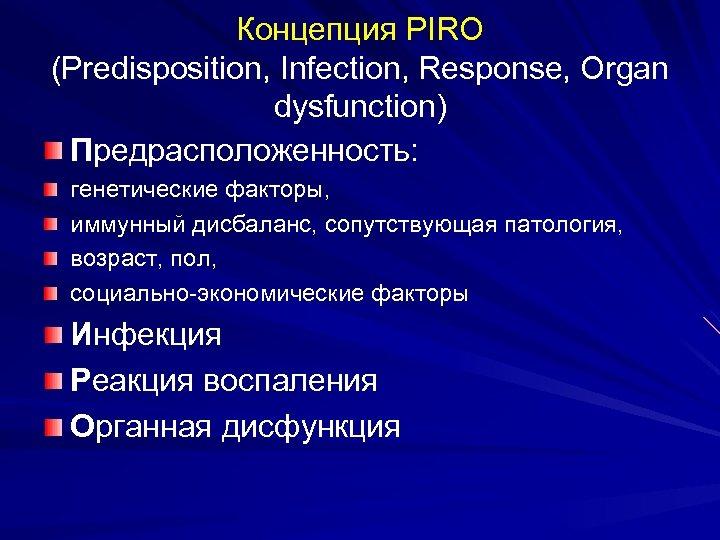 Концепция PIRO (Predisposition, Infection, Response, Organ dysfunction) Предрасположенность: генетические факторы, иммунный дисбаланс, сопутствующая патология,