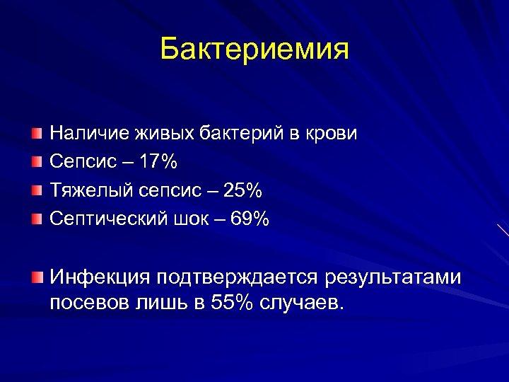 Бактериемия Наличие живых бактерий в крови Сепсис – 17% Тяжелый сепсис – 25% Септический