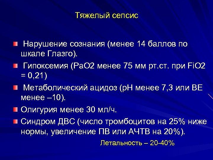 Тяжелый сепсис Нарушение сознания (менее 14 баллов по шкале Глазго). Гипоксемия (Ра. О 2