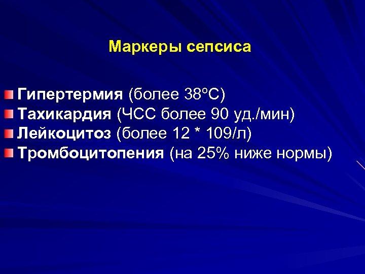 Маркеры сепсиса Гипертермия (более 38ºС) Тахикардия (ЧСС более 90 уд. /мин) Лейкоцитоз (более 12
