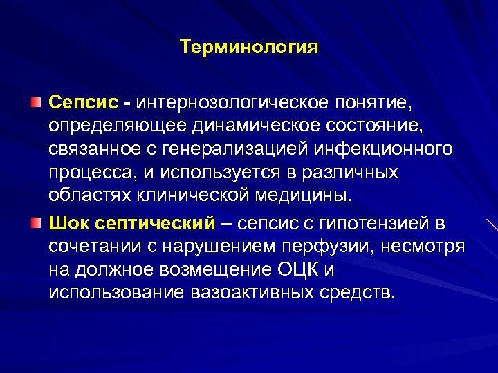Терминология Сепсис - интернозологическое понятие, определяющее динамическое состояние, связанное с генерализацией инфекционного процесса, и