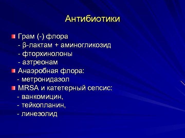 Aнтибиотики Грам (-) флора - β-лактам + аминогликозид - фторхинолоны - азтреонам Анаэробная флора: