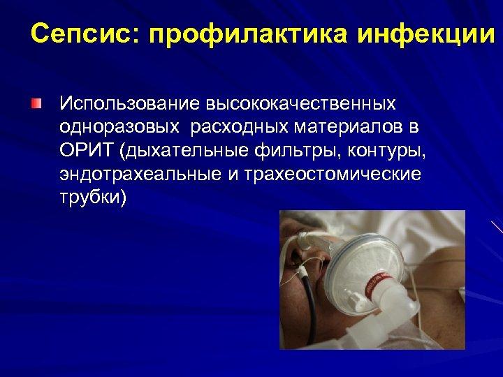 Сепсис: профилактика инфекции Использование высококачественных одноразовых расходных материалов в ОРИТ (дыхательные фильтры, контуры, эндотрахеальные