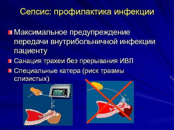 Сепсис: профилактика инфекции Максимальное предупреждение передачи внутрибольничной инфекции пациенту Санация трахеи без прерывания ИВЛ