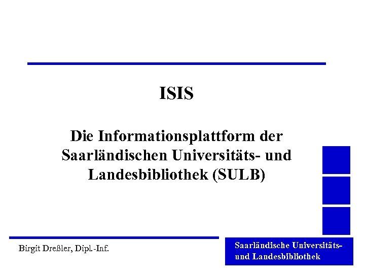 ISIS Die Informationsplattform der Saarländischen Universitäts- und Landesbibliothek (SULB) Birgit Dreßler, Dipl. -Inf. Saarländische