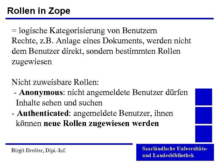 Rollen in Zope = logische Kategorisierung von Benutzern Rechte, z. B. Anlage eines Dokuments,