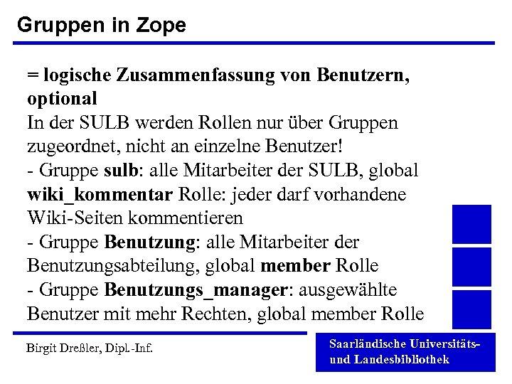 Gruppen in Zope = logische Zusammenfassung von Benutzern, optional In der SULB werden Rollen