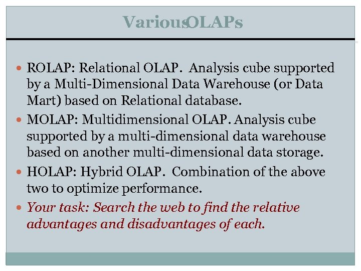 Various OLAPs ROLAP: Relational OLAP. Analysis cube supported by a Multi-Dimensional Data Warehouse (or