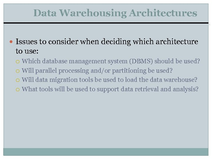 Data Warehousing Architectures Issues to consider when deciding which architecture to use: Which database