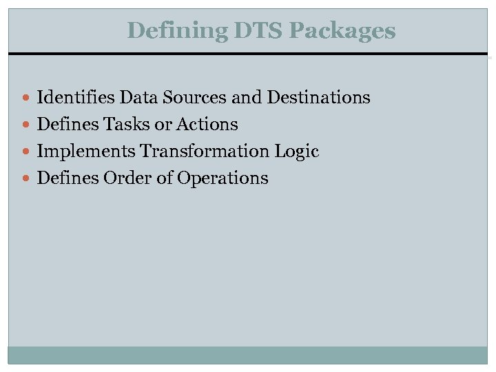 Defining DTS Packages Identifies Data Sources and Destinations Defines Tasks or Actions Implements Transformation