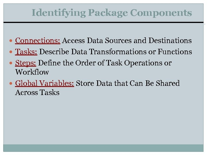 Identifying Package Components Connections: Access Data Sources and Destinations Tasks: Describe Data Transformations or