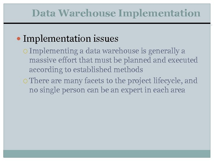 Data Warehouse Implementation issues Implementing a data warehouse is generally a massive effort that