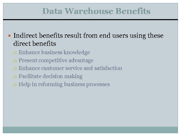Data Warehouse Benefits Indirect benefits result from end users using these direct benefits Enhance