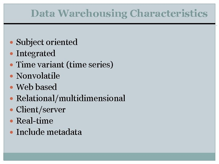 Data Warehousing Characteristics Subject oriented Integrated Time variant (time series) Nonvolatile Web based Relational/multidimensional