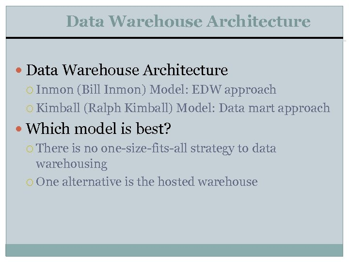 Data Warehouse Architecture Inmon (Bill Inmon) Model: EDW approach Kimball (Ralph Kimball) Model: Data