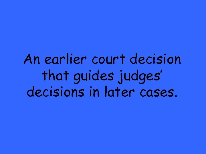 An earlier court decision that guides judges' decisions in later cases.