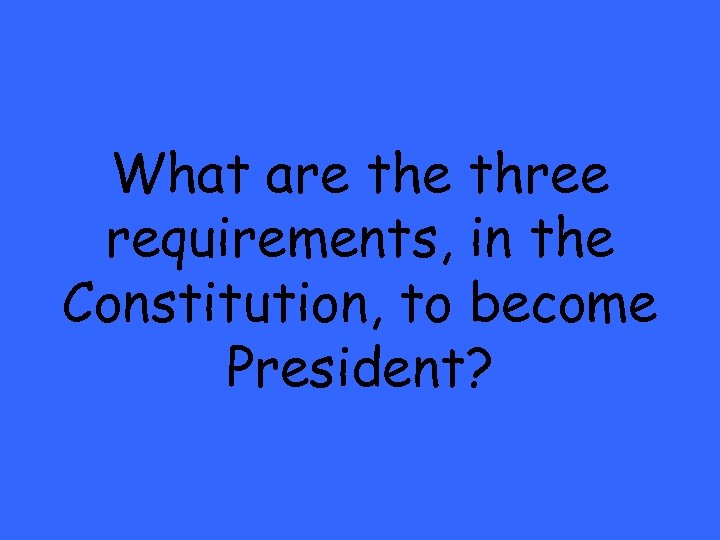 What are three requirements, in the Constitution, to become President?