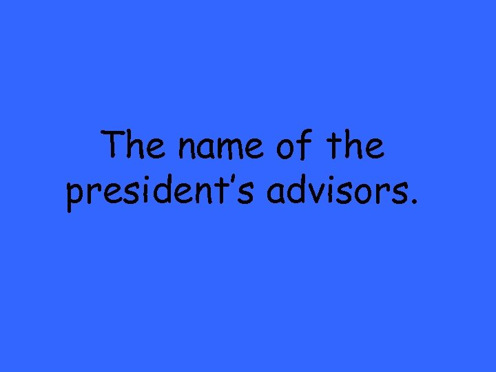 The name of the president's advisors.